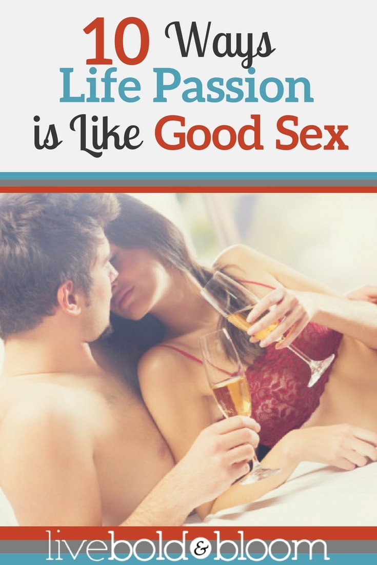 Let me compare life passion to something you can relate to and might find compelling -- really good sex.