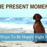 The Present Moment: 10 Ways To Be Happy Right Now
