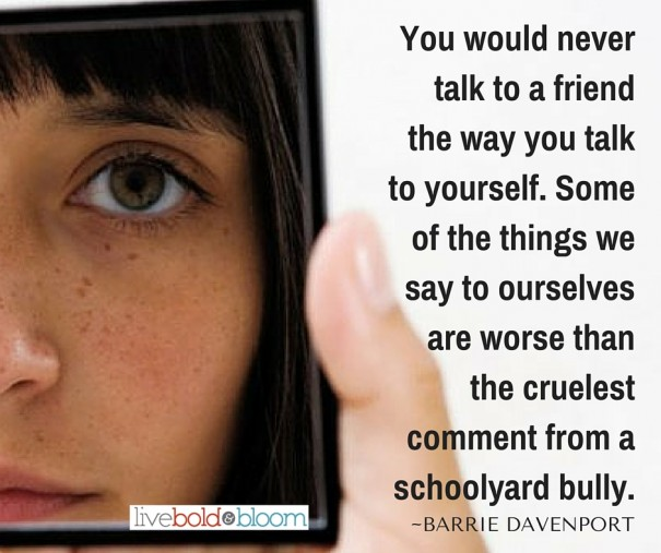 You would never talk to a friend the way you talk to yourself. Some of the things we say to ourselves are worse than the cruelest comment from a schoolyard bully.