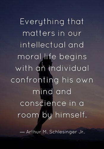 Everything that matters in our intellectual and moral life begins with an individual confronting his own mind and conscience in a room by himself.