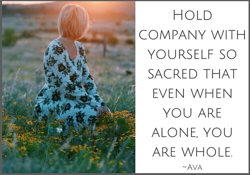 Hold company with yourself so sacred that even when you are alone, you are whole. (2)
