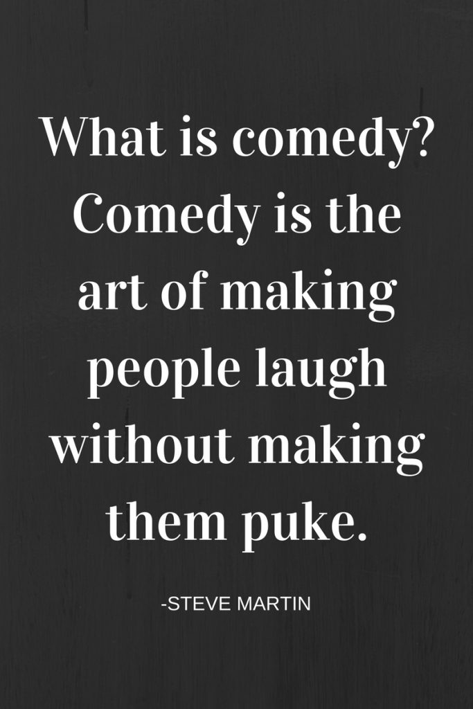 What is comedy- Comedy is the art of making people laugh without making them puke.