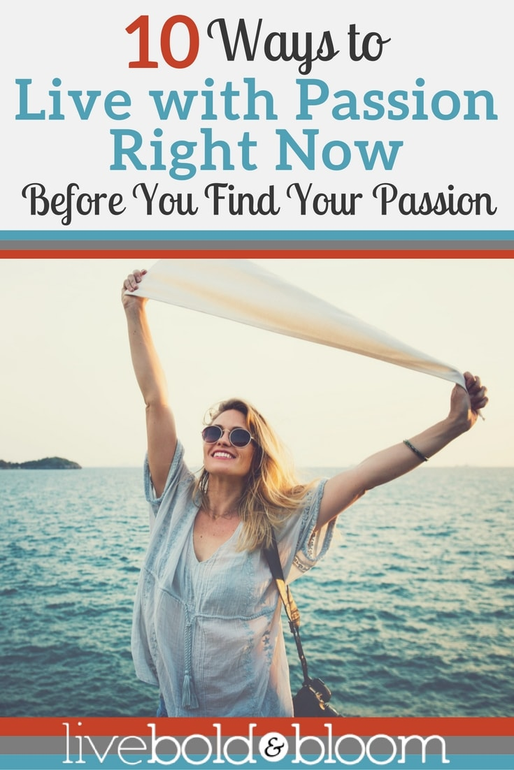 Here are 10 ways to live with passion now before you find your passion: