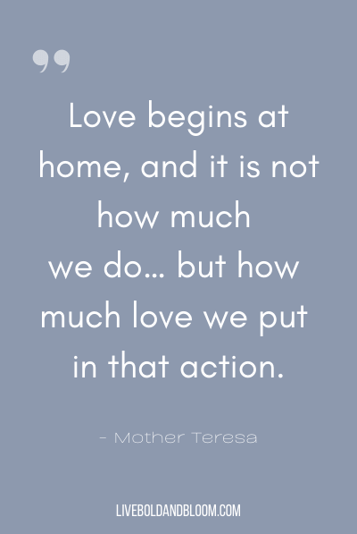 """Love begins at home, and it is not how much we do… but how much love we put in that action."" ~Mother Teresa"