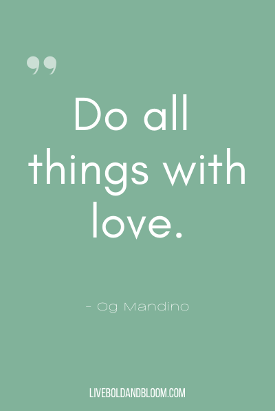 """Do all things with love."" ~Og Mandino"