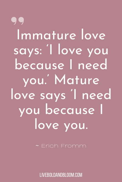 """Immature love says: 'I love you because I need you.' Mature love says 'I need you because I love you.'"" ~Erich Fromm"