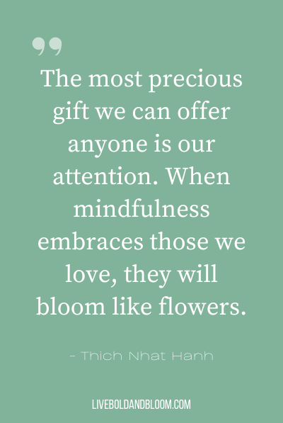 """The most precious gift we can offer anyone is our attention. When mindfulness embraces those we love, they will bloom like flowers."" ~Thich Nhat Hanh"