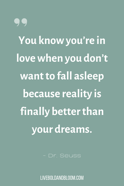 """You know you're in love when you don't want to fall asleep because reality is finally better than your dreams."" ~Dr. Seuss"