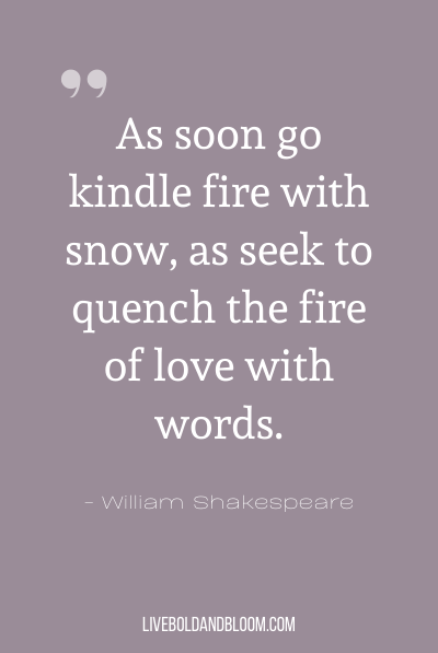 """As soon go kindle fire with snow, as seek to quench the fire of love with words."" ~ William Shakespeare"