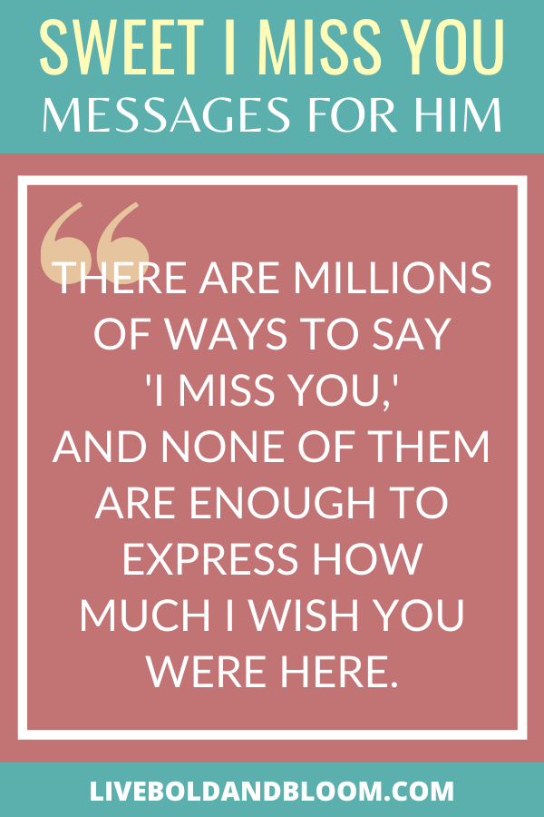 You're missing your boyfriend too much that you can't express how you are feeling into words. Read this list of I miss you messages and send them to him.