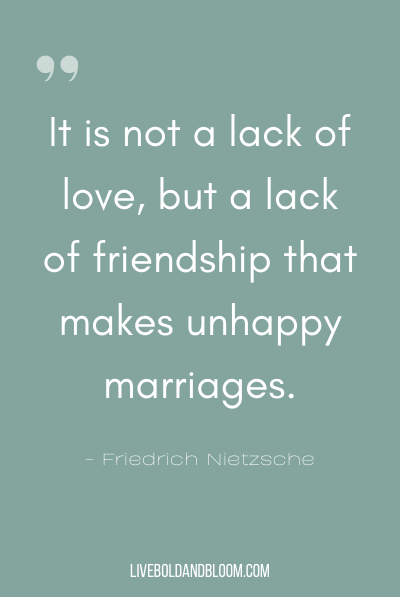 """It is not a lack of love, but a lack of friendship that makes unhappy marriages."" ~Friedrich Nietzsche"