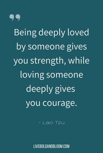 """Being deeply loved by someone gives you strength, while loving someone deeply gives you courage."" ~Lao Tzu"