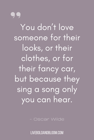 """You don't love someone for their looks, or their clothes, or for their fancy car, but because they sing a song only you can hear."" ~Oscar Wilde"