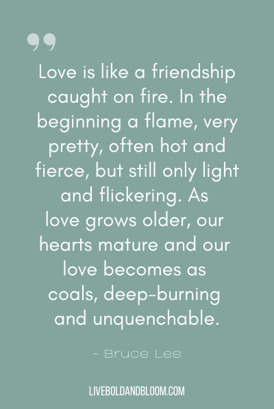 """Love is like a friendship caught on fire. In the beginning a flame, very pretty, often hot and fierce, but still only light and flickering. As love grows older, our hearts mature and our love becomes as coals, deep-burning and unquenchable."" ~Bruce Lee"