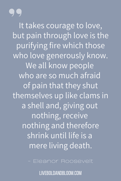 """It takes courage to love, but pain through love is the purifying fire which those who love generously know. We all know people who are so much afraid of pain that they shut themselves up like clams in a shell and, giving out nothing, receive nothing and therefore shrink until life is a mere living death."" ~Eleanor Roosevelt"