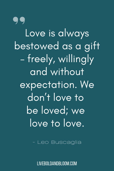 """Love is always bestowed as a gift – freely, willingly and without expectation. We don't love to be loved; we love to love."" ~Leo Buscaglia"