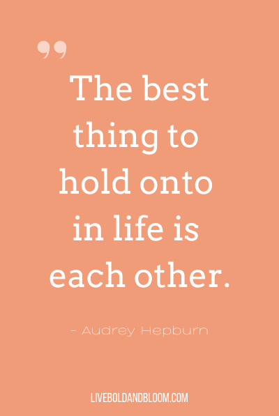 """The best thing to hold onto in life is each other."" ~Audrey Hepburn"