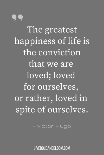 """The greatest happiness of life is the conviction that we are loved; loved for ourselves, or rather, loved in spite of ourselves."" ~Victor Hugo"
