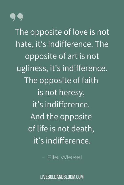 """The opposite of love is not hate, it's indifference. The opposite of art is not ugliness, it's indifference. The opposite of faith is not heresy, it's indifference. And the opposite of life is not death, it's indifference."" ~Elie Wiesel"