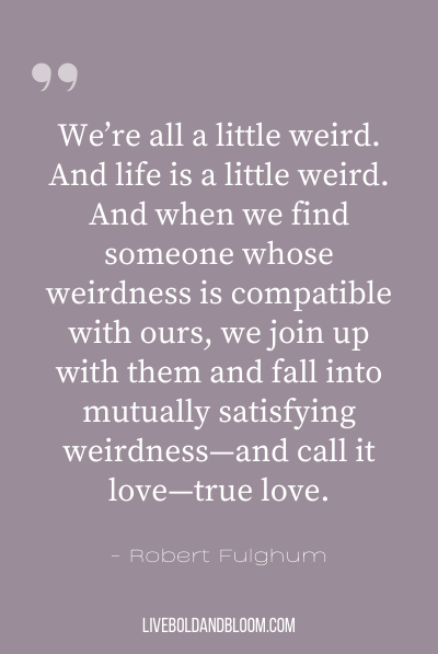 """We're all a little weird. And life is a little weird. And when we find someone whose weirdness is compatible with ours, we join up with them and fall into mutually satisfying weirdness—and call it love—true love."" ~Robert Fulghum"