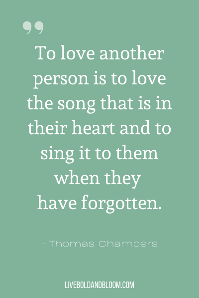 """To love another person is to love the song that is in their heart and to sing it to them when they have forgotten."" ~Thomas Chambers"