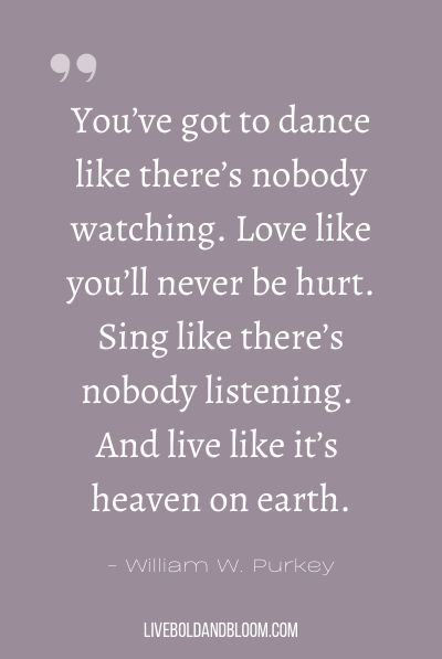 """You've got to dance like there's nobody watching. Love like you'll never be hurt. Sing like there's nobody listening. And live like it's heaven on earth."" ~William W. Purkey"