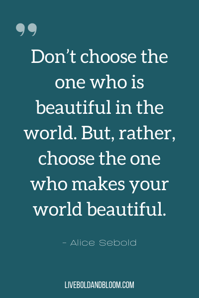 """Don't choose the one who is beautiful in the world. But, rather, choose the one who makes your world beautiful."" ~Alice Sebold"