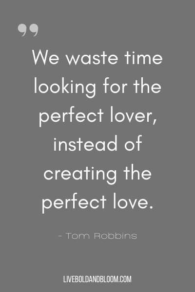 """We waste time looking for the perfect lover, instead of creating the perfect love."" ~Tom Robbins"