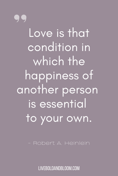 """Love is that condition in which the happiness of another person is essential to your own."" ~Robert A. Heinlein"
