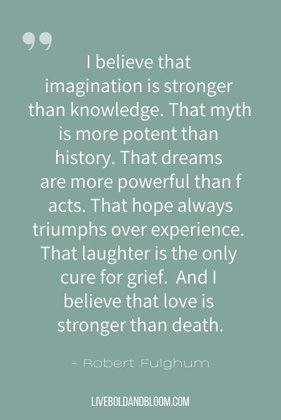 """I believe that imagination is stronger than knowledge. That myth is more potent than history. That dreams are more powerful than facts. That hope always triumphs over experience. That laughter is the only cure for grief. And I believe that love is stronger than death."" ~Robert Fulghum"